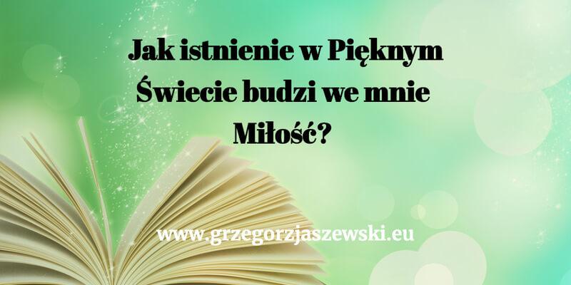 Jak istnienie w Pięknym Świecie budzi we mnie Miłość przygotowal Grzegorz Jaszewski